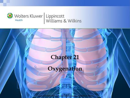 Copyright © 2009 Wolters Kluwer Health | Lippincott Williams & Wilkins Chapter 21 Oxygenation.