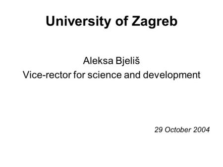 University of Zagreb Aleksa Bjeliš Vice-rector for science and development 29 October 2004.