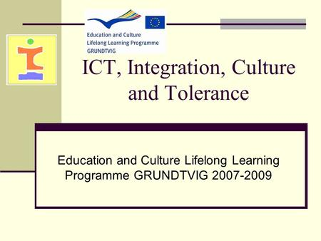 ICT, Integration, Culture and Tolerance Education and Culture Lifelong Learning Programme GRUNDTVIG 2007-2009.