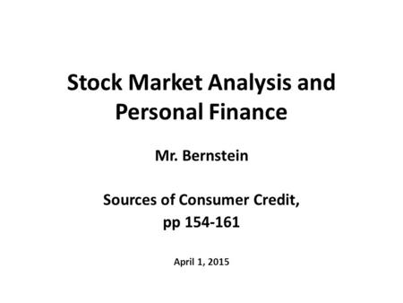 Stock Market Analysis and Personal Finance Mr. Bernstein Sources of Consumer Credit, pp 154-161 April 1, 2015.