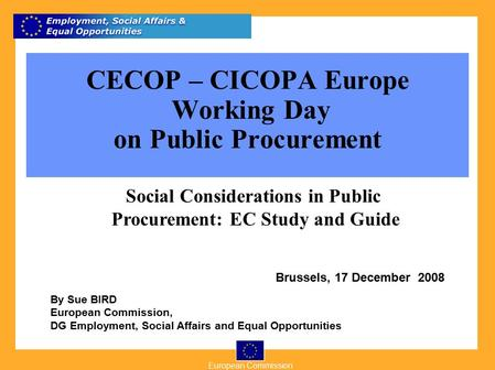 European Commission 1 By Sue BIRD European Commission, DG Employment, Social Affairs and Equal Opportunities Brussels, 17 December 2008 CECOP – CICOPA.