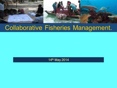 Collaborative Fisheries Management. 14 th May 2014.