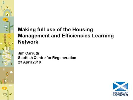 Making full use of the Housing Management and Efficiencies Learning Network Jim Carruth Scottish Centre for Regeneration 23 April 2010.
