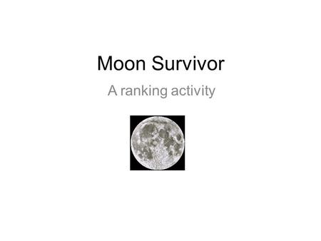 Moon Survivor A ranking activity. The situation Imagine you have crash landed on the moon. There is another ship within 200 miles from your position.