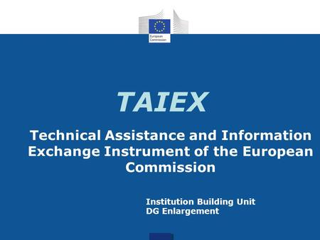 TAIEX Technical Assistance and Information Exchange Instrument of the European Commission Institution Building Unit DG Enlargement.