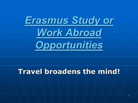 1 Erasmus Study or Work Abroad Opportunities Travel broadens the mind!