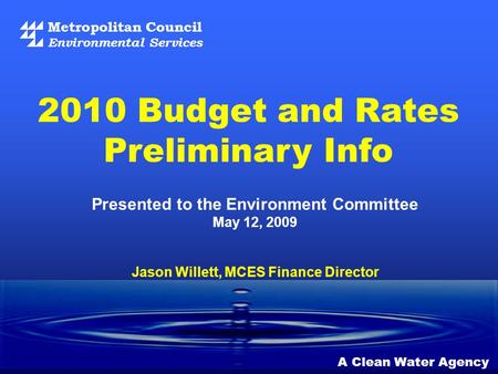 Metropolitan Council Environmental Services A Clean Water Agency 2010 Budget and Rates Preliminary Info Jason Willett, MCES Finance Director Presented.