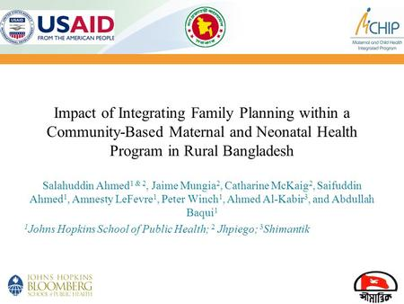 Impact of Integrating Family Planning within a Community-Based Maternal and Neonatal Health Program in Rural Bangladesh Salahuddin Ahmed1 & 2, Jaime Mungia2,