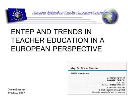 Otmar Gassner 17th May, 2007 ENTEP AND TRENDS IN TEACHER EDUCATION IN A EUROPEAN PERSPECTIVE.