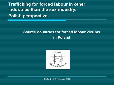 Dublin 21-22 February 2008 Trafficking for forced labour in other industries than the sex industry. Polish perspective Source countries for forced labour.