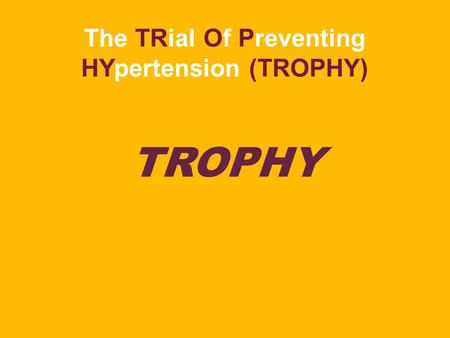 The TRial Of Preventing HYpertension (TROPHY) TROPHY.