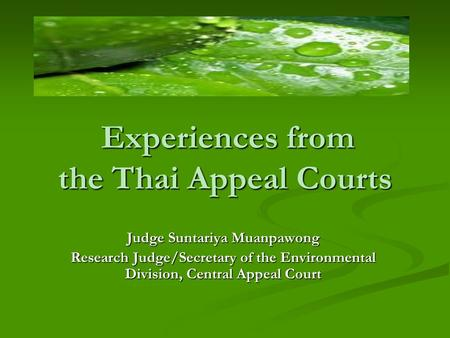 Experiences from the Thai Appeal Courts Judge Suntariya Muanpawong Research Judge/Secretary of the Environmental Division, Central Appeal Court.