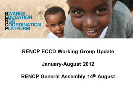 RENCP ECCD Working Group Update January-August 2012 RENCP General Assembly 14 th August.