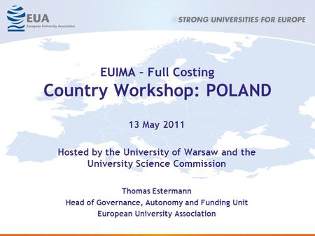 EUIMA – Full Costing Country Workshop: POLAND 13 May 2011 Hosted by the University of Warsaw and the University Science Commission Thomas Estermann Head.
