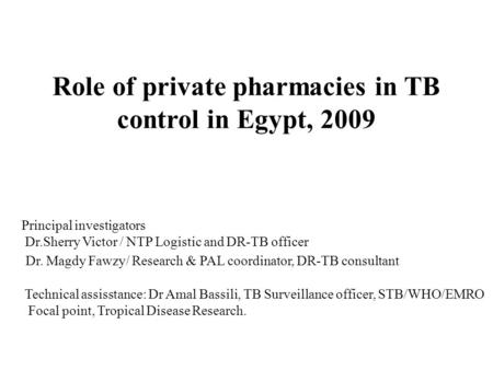 Role of private pharmacies in TB control in Egypt, 2009 Principal investigators Dr.Sherry Victor / NTP Logistic and DR-TB officer Dr. Magdy Fawzy/ Research.