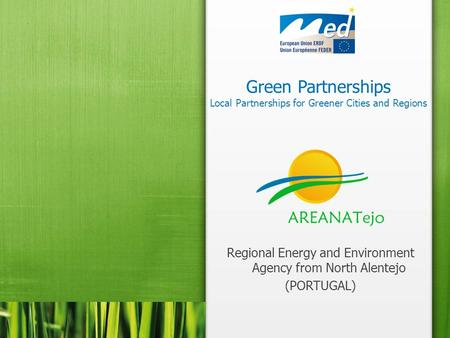 Green Partnerships Local Partnerships for Greener Cities and Regions Regional Energy and Environment Agency from North Alentejo (PORTUGAL)