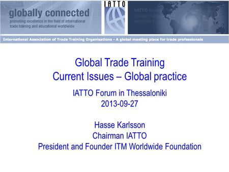 Global Trade Training Current Issues – Global practice IATTO Forum in Thessaloniki 2013-09-27 Hasse Karlsson Chairman IATTO President and Founder ITM Worldwide.