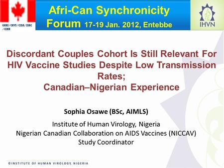 Sophia Osawe (BSc, AIMLS) Institute of Human Virology, Nigeria Nigerian Canadian Collaboration on AIDS Vaccines (NICCAV) Study Coordinator Discordant Couples.