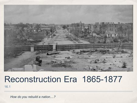 Reconstruction Era 1865-1877 16.1 How do you rebuild a nation....?