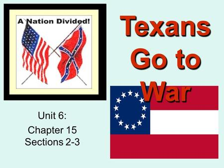 Texans Go to War Unit 6: Chapter 15 Sections 2-3.