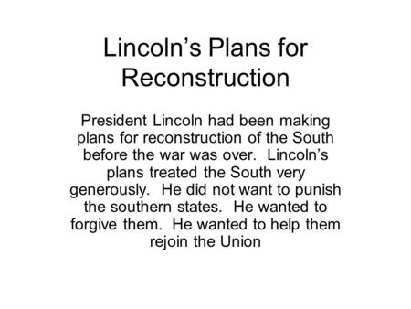 Lincoln's Plans for Reconstruction President Lincoln had been making plans for reconstruction of the South before the war was over. Lincoln's plans treated.