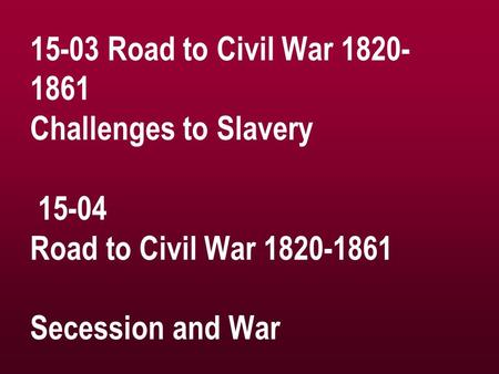 15-03 Road to Civil War 1820- 1861 Challenges to Slavery 15-04 Road to Civil War 1820-1861 Secession and War.