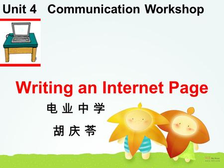 Unit 4 Communication Workshop Writing an Internet Page 电 业 中 学 胡 庆 苓.