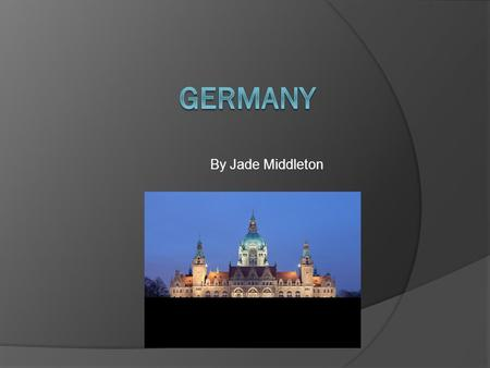 By Jade Middleton. Germany Germany is a wonderful country. This power point may tell you some stuff about Germany. One of my favourite parts about Germany.