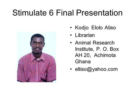Stimulate 6 Final Presentation Kodjo Elolo Atiso Librarian Animal Research Institute, P. O. Box AH 20, Achimota Ghana