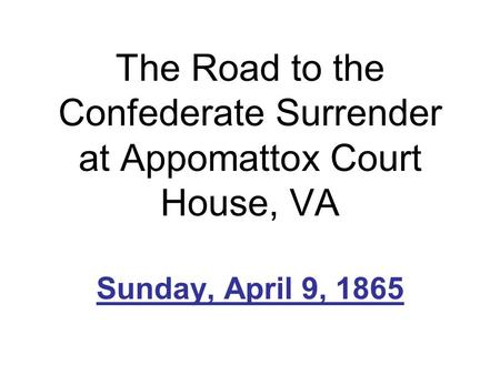 The Road to the Confederate Surrender at Appomattox Court House, VA Sunday, April 9, 1865.