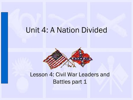 Unit 4: A Nation Divided Lesson 4: Civil War Leaders and Battles part 1.