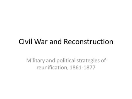 Civil War and Reconstruction Military and political strategies of reunification, 1861-1877.
