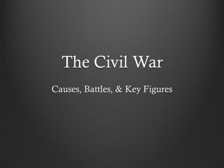 The Civil War Causes, Battles, & Key Figures. CAUSES There were many causes that led to the Civil War, however, the following are the most notable: 1.)