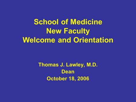 School of Medicine New Faculty Welcome and Orientation Thomas J. Lawley, M.D. Dean October 18, 2006.
