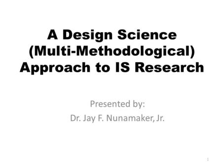 A Design Science (Multi-Methodological) Approach to IS Research Presented by: Dr. Jay F. Nunamaker, Jr. 1.