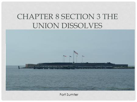 CHAPTER 8 SECTION 3 THE UNION DISSOLVES Fort Sumter.