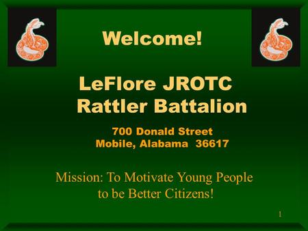 1 Welcome! LeFlore JROTC Rattler Battalion 700 Donald Street Mobile, Alabama 36617 Mission: To Motivate Young People to be Better Citizens!