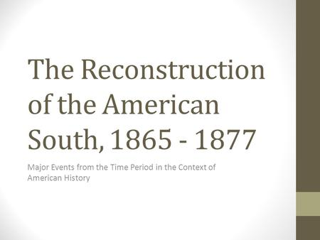 The Reconstruction of the American South, 1865 - 1877 Major Events from the Time Period in the Context of American History.