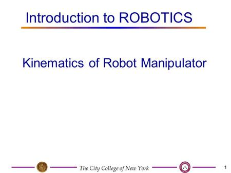 The City College of New York 1 Kinematics of Robot Manipulator Introduction to ROBOTICS.