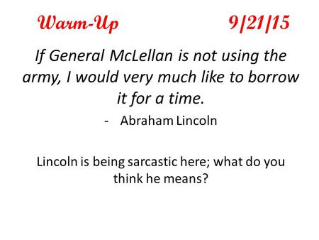 Warm-Up9/21/15 If General McLellan is not using the army, I would very much like to borrow it for a time. -Abraham Lincoln Lincoln is being sarcastic here;