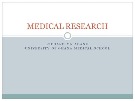 RICHARD MK ADANU UNIVERSITY OF GHANA MEDICAL SCHOOL MEDICAL RESEARCH.