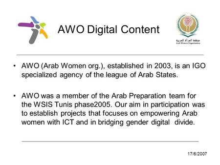 17/6/2007 AWO Digital Content AWO (Arab Women org.), established in 2003, is an IGO specialized agency of the league of Arab States. AWO was a member of.