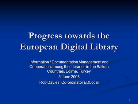 1 Progress towards the European Digital Library Information / Documentation Management and Cooperation among the Libraries in the Balkan Countries, Edirne,
