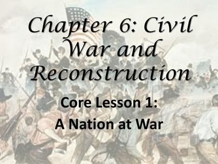Chapter 6: Civil War and Reconstruction Core Lesson 1: A Nation at War.