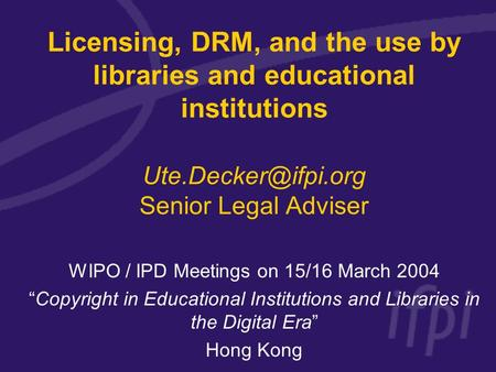 Licensing, DRM, and the use by libraries and educational institutions Senior Legal Adviser WIPO / IPD Meetings on 15/16 March 2004.