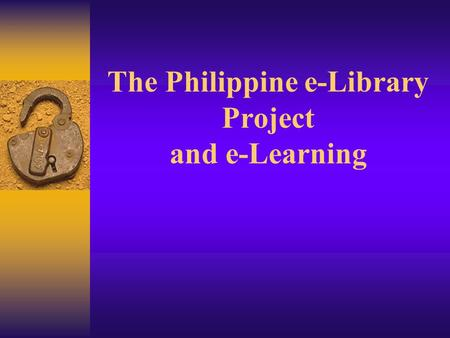 The Philippine e-Library Project and e-Learning The Philippine eLibrary Project  One of the eleven government funded projects through the Information.