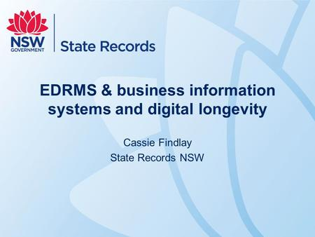 EDRMS & business information systems and digital longevity Cassie Findlay State Records NSW.
