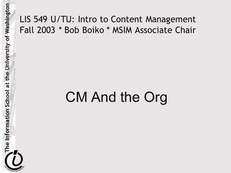 The Information School at the University of Washington LIS 549 U/TU: Intro to Content Management Fall 2003 * Bob Boiko * MSIM Associate Chair CM And the.