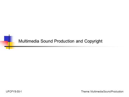 Theme: Multimedia Sound ProductionUFCFY5-30-1 Multimedia Sound Production and Copyright.
