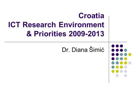 Croatia ICT Research Environment & Priorities 2009-2013 Dr. Diana Šimić.